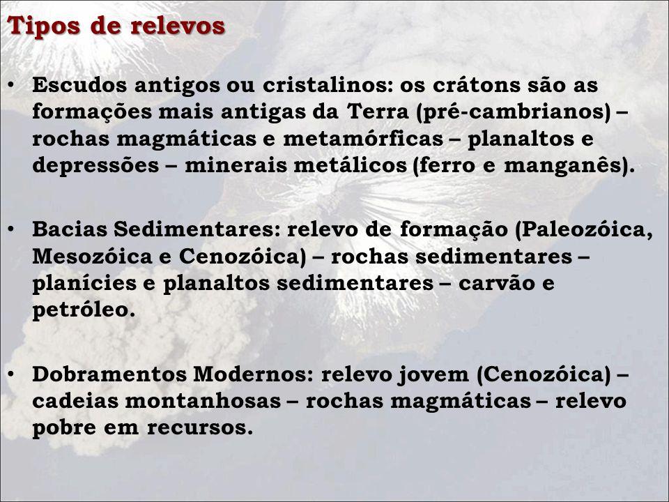 Tipos de relevos Escudos antigos ou cristalinos: os crátons são as formações mais antigas da Terra (pré-cambrianos) – rochas magmáticas e metamórficas – planaltos e depressões – minerais metálicos (ferro e manganês).