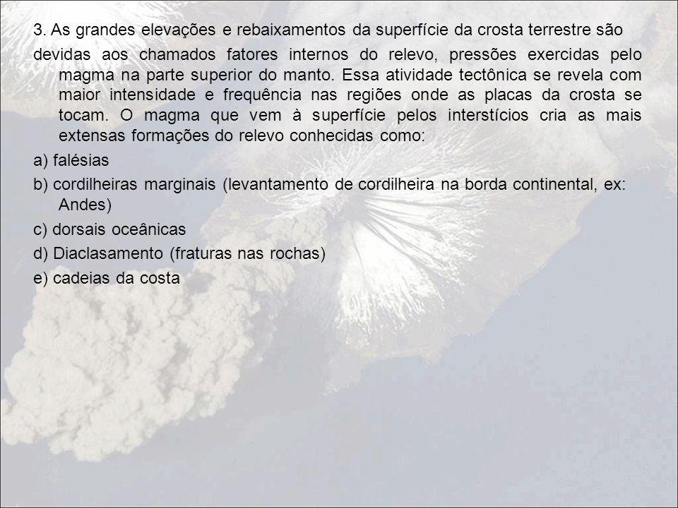 3. As grandes elevações e rebaixamentos da superfície da crosta terrestre são devidas aos chamados fatores internos do relevo, pressões exercidas pelo