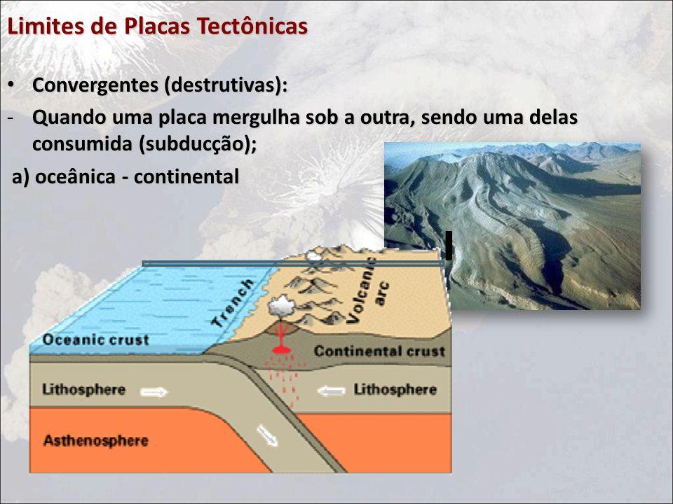 Limites de Placas Tectônicas Convergentes (destrutivas): Convergentes (destrutivas): -Quando uma placa mergulha sob a outra, sendo uma delas consumida (subducção); a) oceânica - continental a) oceânica - continental