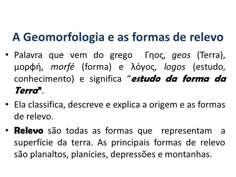 A Geomorfologia e as formas de relevo Palavra que vem do grego Γηος, geos (Terra), μορφή, morfé (forma) e λόγος, logos (estudo, conhecimento) e significa estudo da forma da Terra .