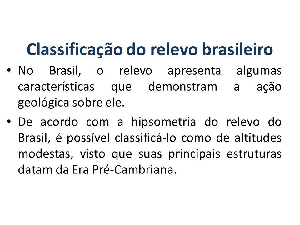 Classificação do relevo brasileiro No Brasil, o relevo apresenta algumas características que demonstram a ação geológica sobre ele.
