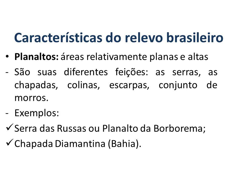 Características do relevo brasileiro Planaltos: áreas relativamente planas e altas -São suas diferentes feições: as serras, as chapadas, colinas, escarpas, conjunto de morros.