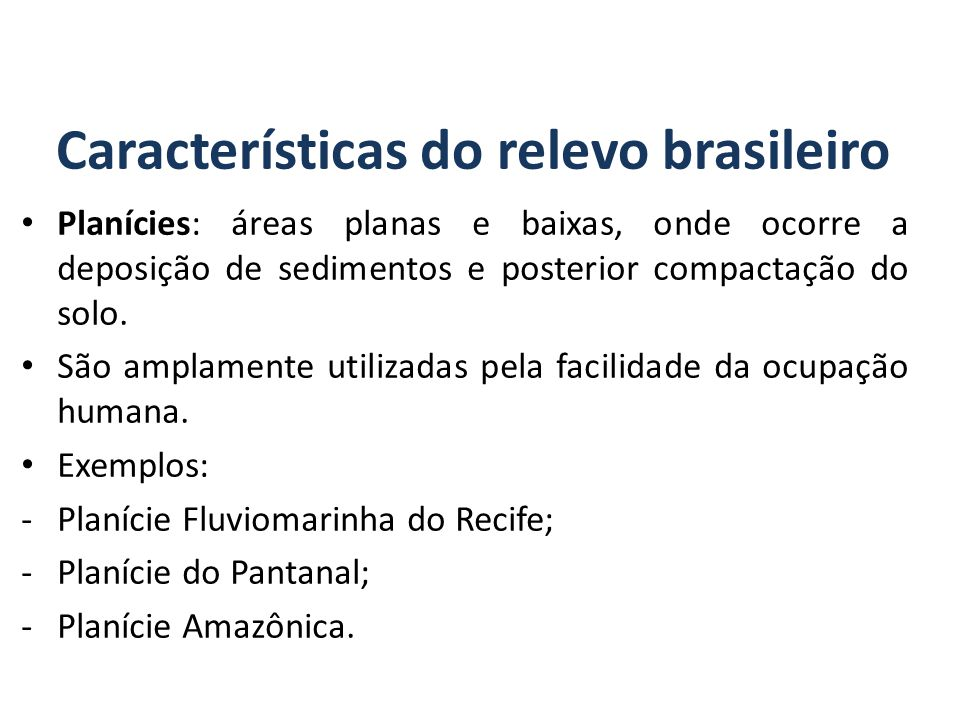 Características do relevo brasileiro Planícies: áreas planas e baixas, onde ocorre a deposição de sedimentos e posterior compactação do solo.