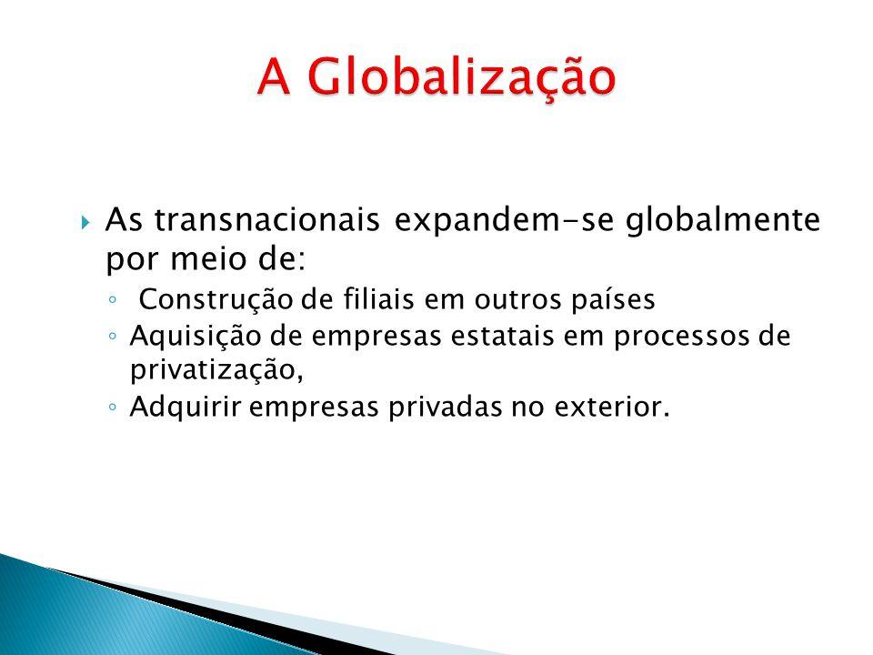  As transnacionais expandem-se globalmente por meio de: ◦ Construção de filiais em outros países ◦ Aquisição de empresas estatais em processos de pri