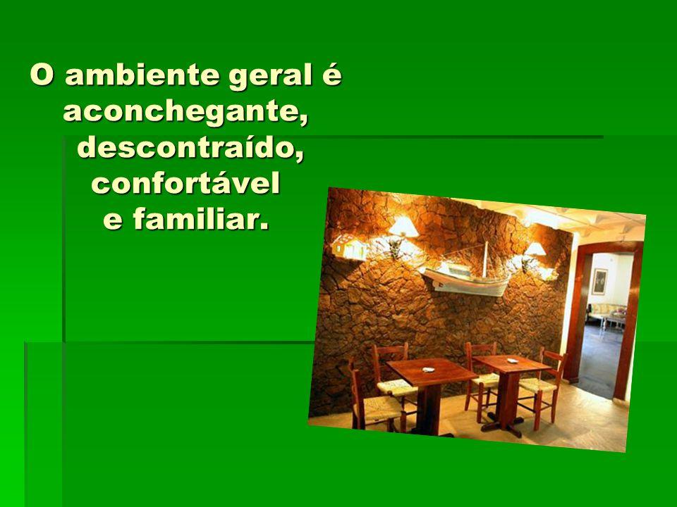 O ambiente geral é aconchegante, descontraído, confortável e familiar.