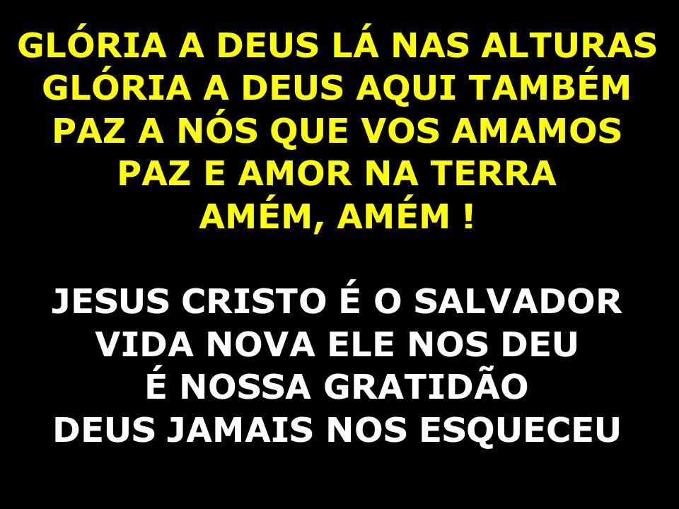 GLÓRIA A DEUS LÁ NAS ALTURAS GLÓRIA A DEUS AQUI TAMBÉM PAZ A NÓS QUE VOS AMAMOS PAZ E AMOR NA TERRA AMÉM, AMÉM ! JESUS CRISTO É O SALVADOR VIDA NOVA E