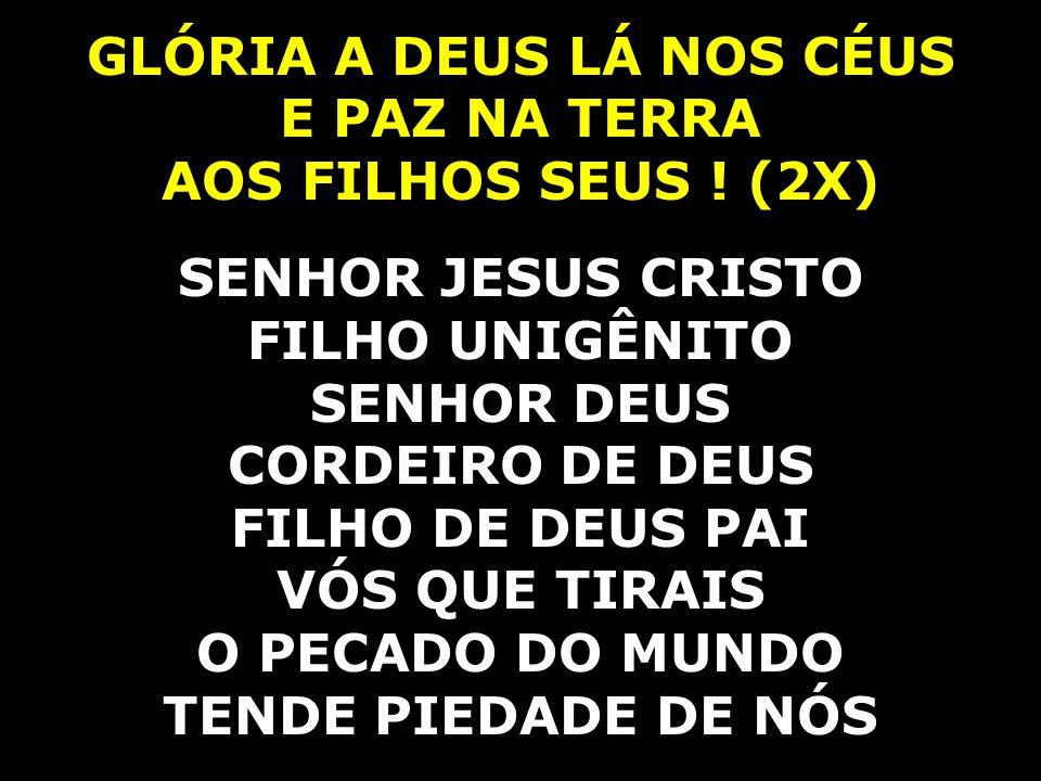 GLÓRIA A DEUS LÁ NOS CÉUS E PAZ NA TERRA AOS FILHOS SEUS ! (2X) SENHOR JESUS CRISTO FILHO UNIGÊNITO SENHOR DEUS CORDEIRO DE DEUS FILHO DE DEUS PAI VÓS