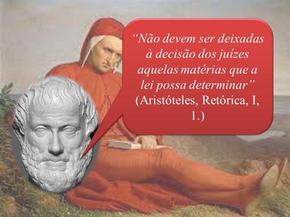 Não devem ser deixadas à decisão dos juízes aquelas matérias que a lei possa determinar (Aristóteles, Retórica, I, 1.) Não devem ser deixadas à decisão dos juízes aquelas matérias que a lei possa determinar (Aristóteles, Retórica, I, 1.)