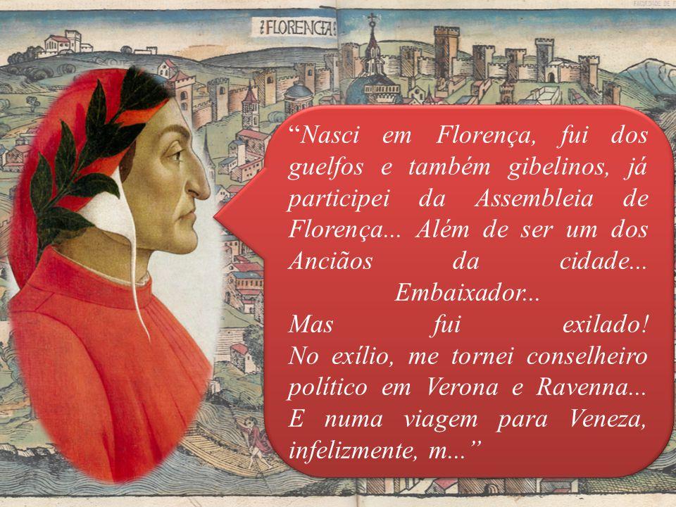 Nasci em Florença, fui dos guelfos e também gibelinos, já participei da Assembleia de Florença...