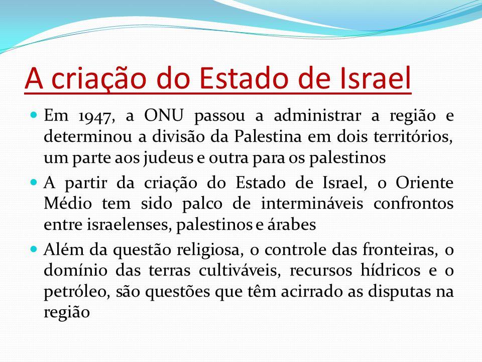 A criação do Estado de Israel Em 1947, a ONU passou a administrar a região e determinou a divisão da Palestina em dois territórios, um parte aos judeus e outra para os palestinos A partir da criação do Estado de Israel, o Oriente Médio tem sido palco de intermináveis confrontos entre israelenses, palestinos e árabes Além da questão religiosa, o controle das fronteiras, o domínio das terras cultiváveis, recursos hídricos e o petróleo, são questões que têm acirrado as disputas na região