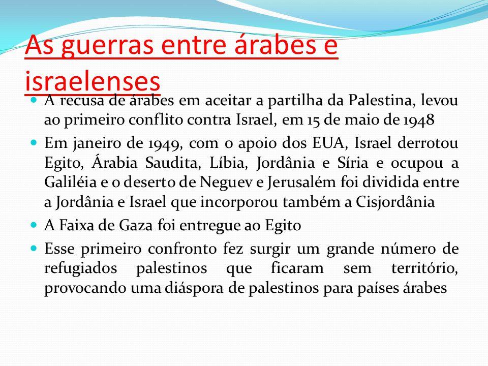 As guerras entre árabes e israelenses A recusa de árabes em aceitar a partilha da Palestina, levou ao primeiro conflito contra Israel, em 15 de maio de 1948 Em janeiro de 1949, com o apoio dos EUA, Israel derrotou Egito, Árabia Saudita, Líbia, Jordânia e Síria e ocupou a Galiléia e o deserto de Neguev e Jerusalém foi dividida entre a Jordânia e Israel que incorporou também a Cisjordânia A Faixa de Gaza foi entregue ao Egito Esse primeiro confronto fez surgir um grande número de refugiados palestinos que ficaram sem território, provocando uma diáspora de palestinos para países árabes