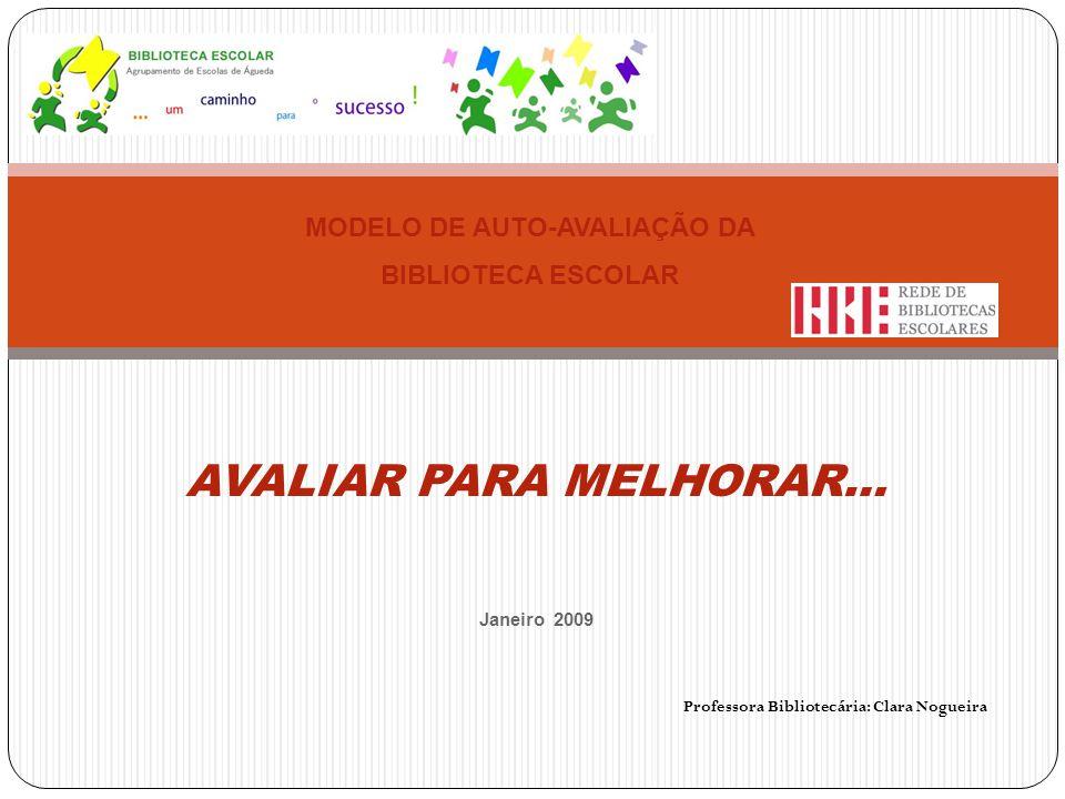AVALIAR PARA MELHORAR… Janeiro 2009 Professora Bibliotecária: Clara Nogueira MODELO DE AUTO-AVALIAÇÃO DA BIBLIOTECA ESCOLAR