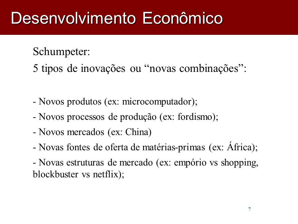 7 Schumpeter: 5 tipos de inovações ou novas combinações : - Novos produtos (ex: microcomputador); - Novos processos de produção (ex: fordismo); - Novos mercados (ex: China) - Novas fontes de oferta de matérias-primas (ex: África); - Novas estruturas de mercado (ex: empório vs shopping, blockbuster vs netflix); Desenvolvimento Econômico