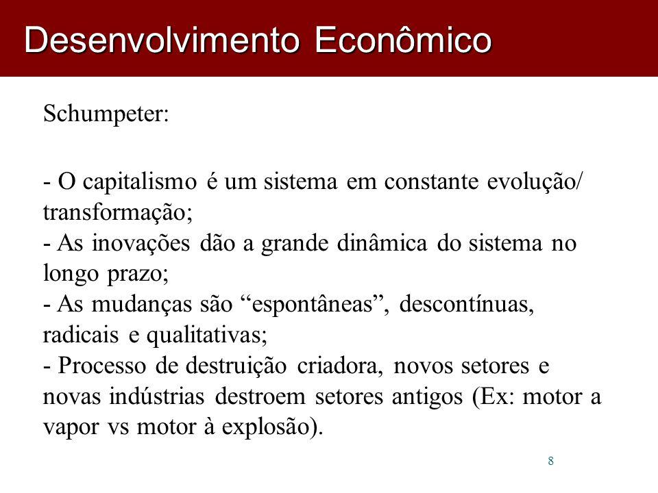 8 Schumpeter: - O capitalismo é um sistema em constante evolução/ transformação; - As inovações dão a grande dinâmica do sistema no longo prazo; - As mudanças são espontâneas , descontínuas, radicais e qualitativas; - Processo de destruição criadora, novos setores e novas indústrias destroem setores antigos (Ex: motor a vapor vs motor à explosão).