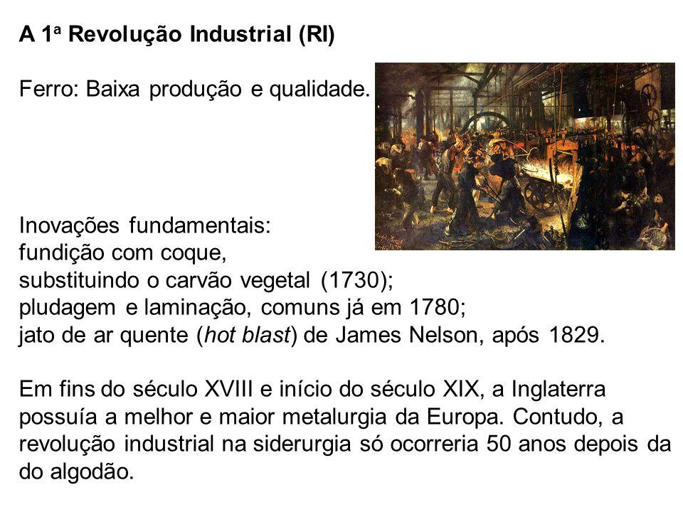 A 1 a Revolução Industrial (RI) Ferro: Baixa produção e qualidade. Inovações fundamentais: fundição com coque, substituindo o carvão vegetal (1730); p
