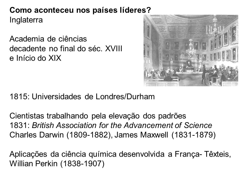 Como aconteceu nos países líderes? Inglaterra Academia de ciências decadente no final do séc. XVIII e Início do XIX 1815: Universidades de Londres/Dur