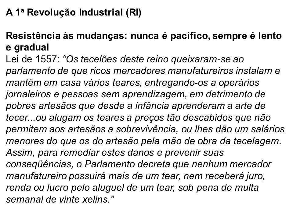 """A 1 a Revolução Industrial (RI) Resistência às mudanças: nunca é pacífico, sempre é lento e gradual Lei de 1557: """"Os tecelões deste reino queixaram-se"""