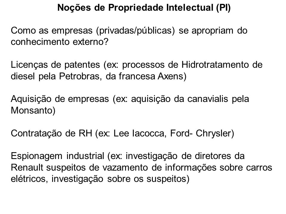 Noções de Propriedade Intelectual (PI) Como as empresas (privadas/públicas) se apropriam do conhecimento externo? Licenças de patentes (ex: processos