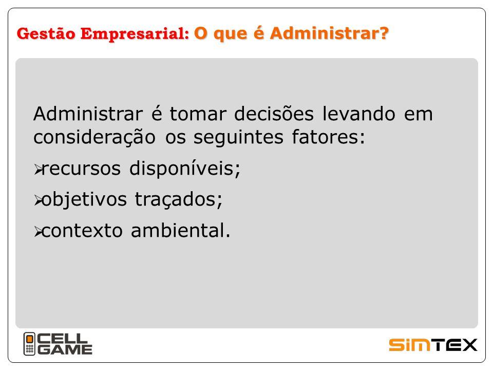 Gestão Empresarial: O que é Administrar? Administrar é tomar decisões levando em consideração os seguintes fatores:  recursos disponíveis;  objetivo