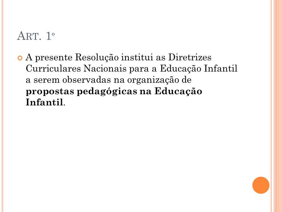 A RT. 1 º A presente Resolução institui as Diretrizes Curriculares Nacionais para a Educação Infantil a serem observadas na organização de propostas p