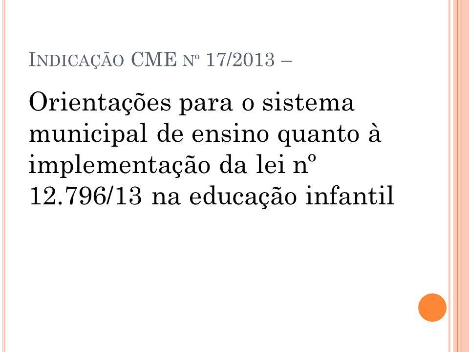 I NDICAÇÃO CME Nº 17/2013 – Orientações para o sistema municipal de ensino quanto à implementação da lei nº 12.796/13 na educação infantil