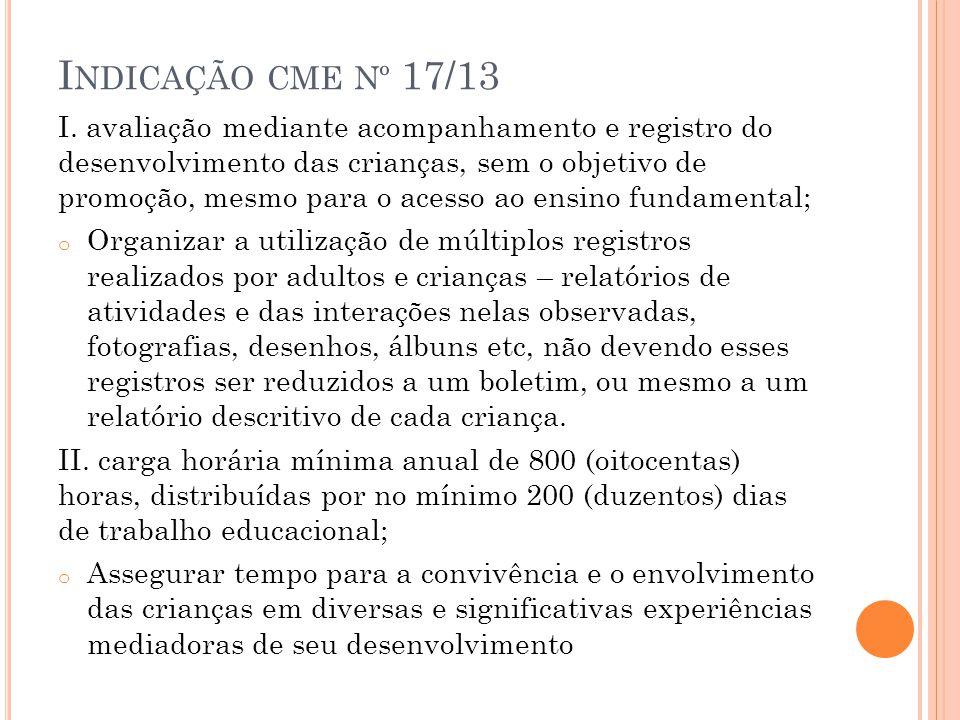 I NDICAÇÃO CME Nº 17/13 I. avaliação mediante acompanhamento e registro do desenvolvimento das crianças, sem o objetivo de promoção, mesmo para o aces