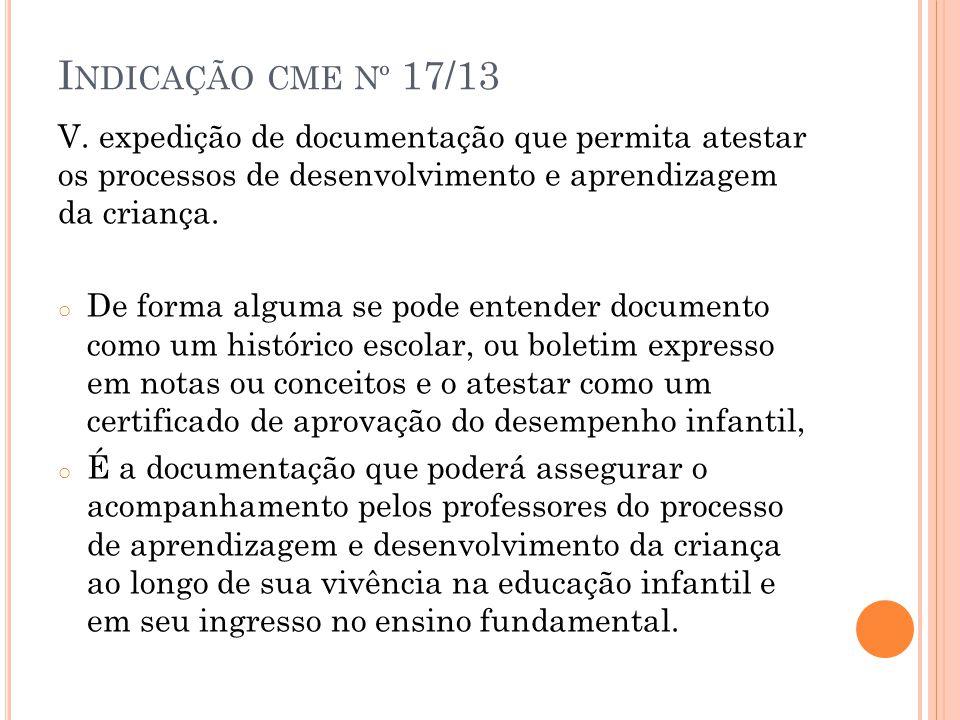 I NDICAÇÃO CME Nº 17/13 V. expedição de documentação que permita atestar os processos de desenvolvimento e aprendizagem da criança. o De forma alguma