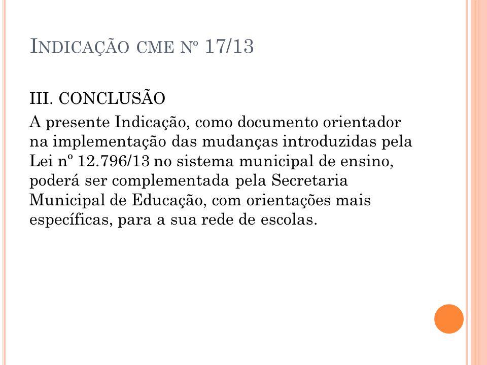 I NDICAÇÃO CME Nº 17/13 III. CONCLUSÃO A presente Indicação, como documento orientador na implementação das mudanças introduzidas pela Lei nº 12.796/1
