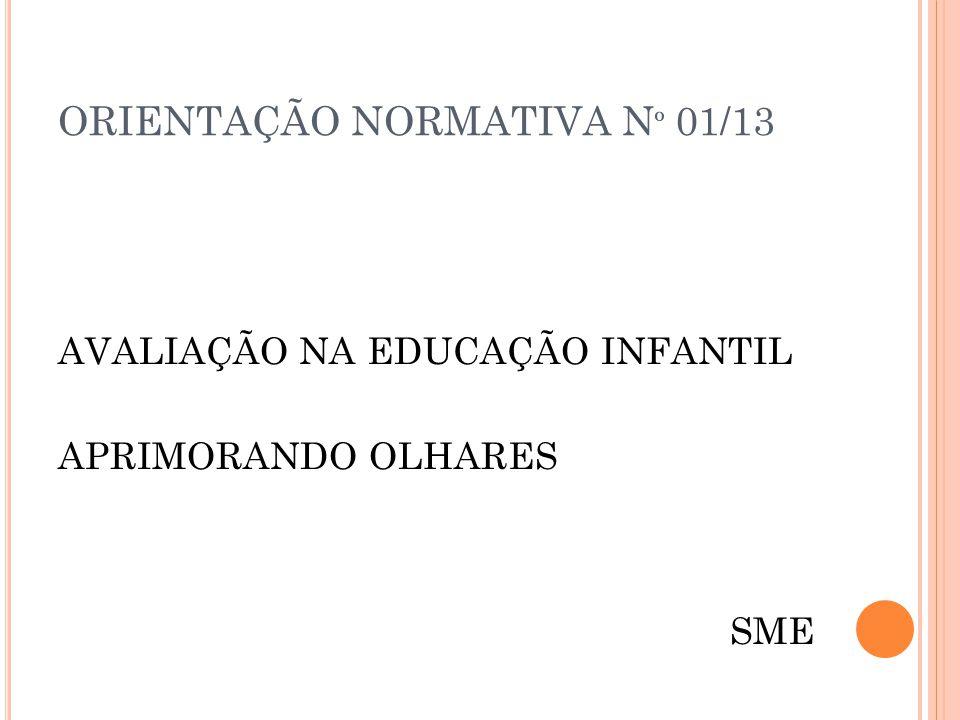 ORIENTAÇÃO NORMATIVA N º 01/13 AVALIAÇÃO NA EDUCAÇÃO INFANTIL APRIMORANDO OLHARES SME