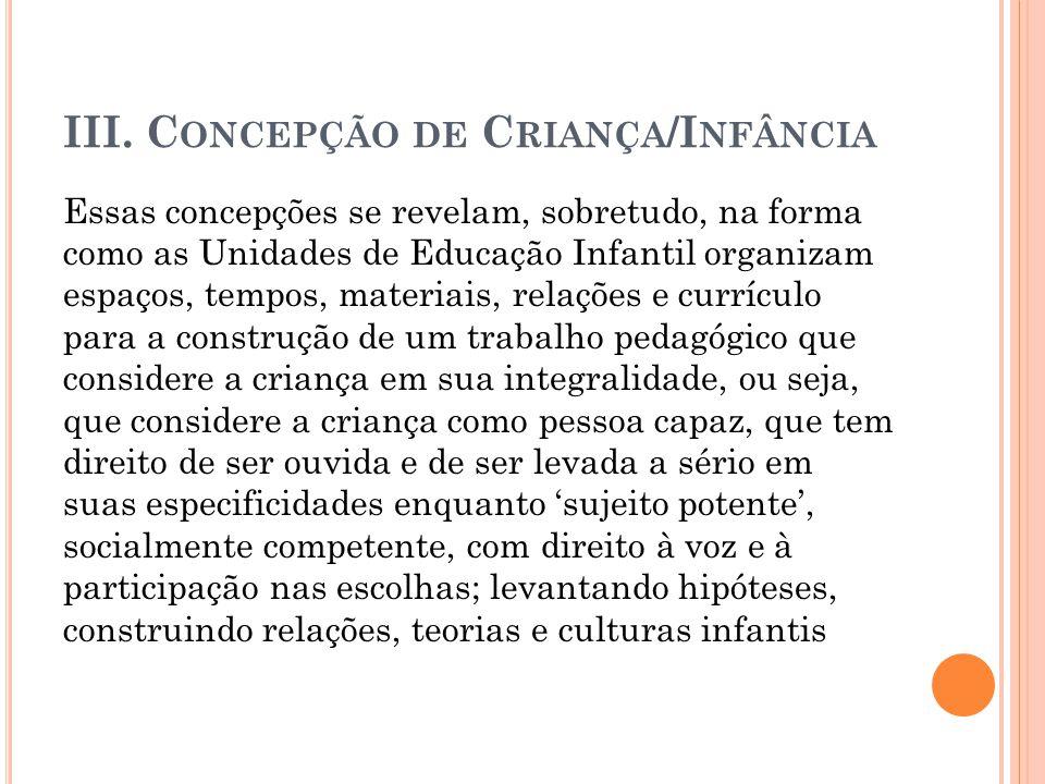 III. C ONCEPÇÃO DE C RIANÇA /I NFÂNCIA Essas concepções se revelam, sobretudo, na forma como as Unidades de Educação Infantil organizam espaços, tempo
