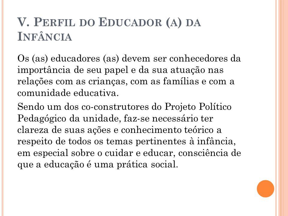 V. P ERFIL DO E DUCADOR ( A ) DA I NFÂNCIA Os (as) educadores (as) devem ser conhecedores da importância de seu papel e da sua atuação nas relações co