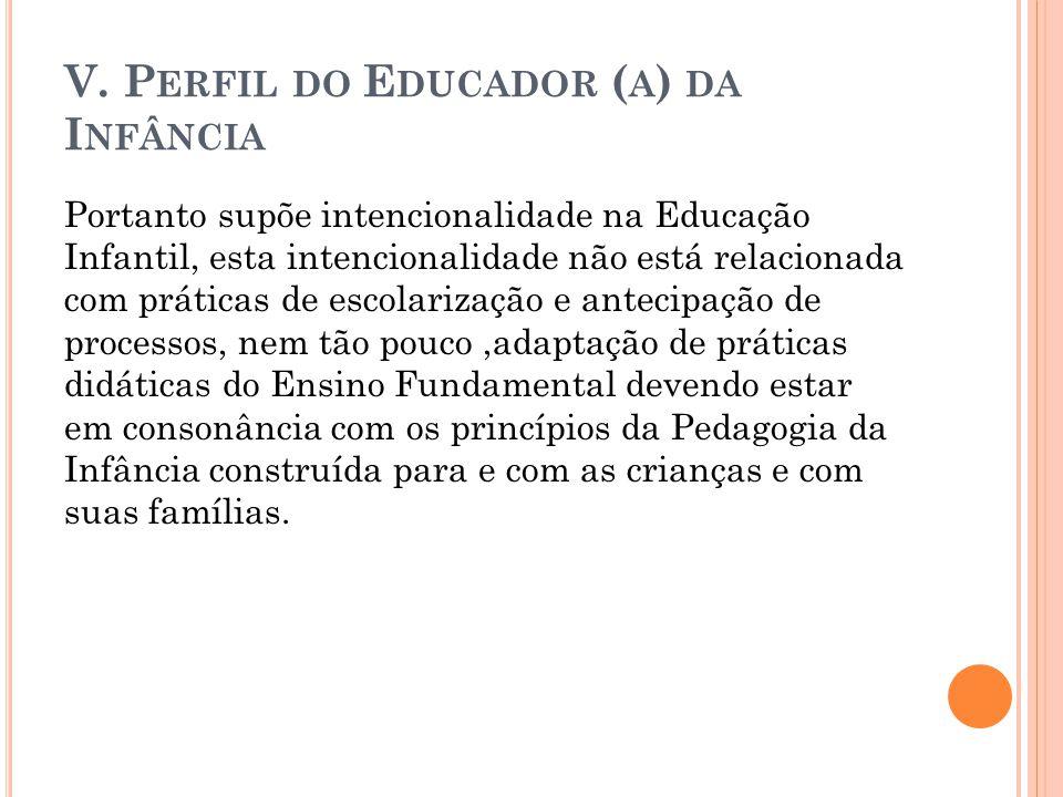 V. P ERFIL DO E DUCADOR ( A ) DA I NFÂNCIA Portanto supõe intencionalidade na Educação Infantil, esta intencionalidade não está relacionada com prátic