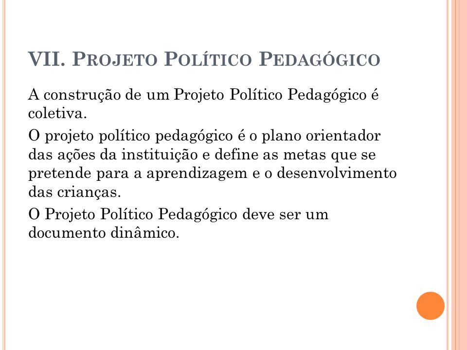 VII. P ROJETO P OLÍTICO P EDAGÓGICO A construção de um Projeto Político Pedagógico é coletiva. O projeto político pedagógico é o plano orientador das