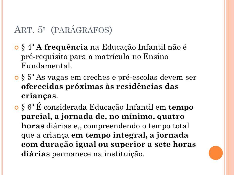 A RT. 5 º ( PARÁGRAFOS ) § 4º A frequência na Educação Infantil não é pré-requisito para a matrícula no Ensino Fundamental. § 5º As vagas em creches e