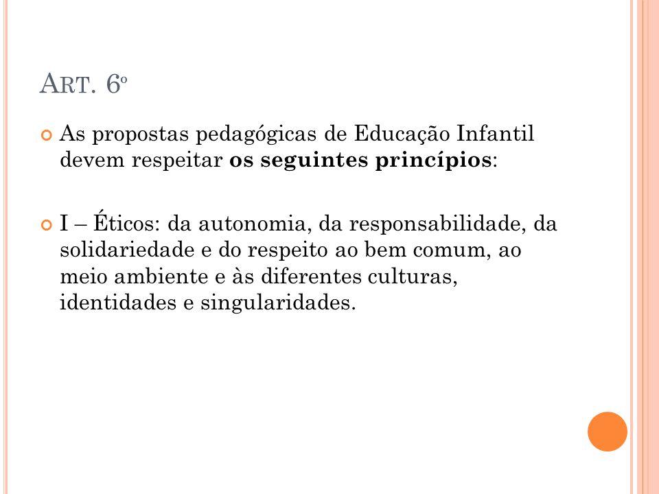 A RT. 6 º As propostas pedagógicas de Educação Infantil devem respeitar os seguintes princípios : I – Éticos: da autonomia, da responsabilidade, da so