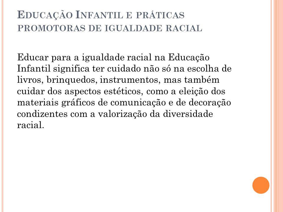 E DUCAÇÃO I NFANTIL E PRÁTICAS PROMOTORAS DE IGUALDADE RACIAL Educar para a igualdade racial na Educação Infantil significa ter cuidado não só na esco