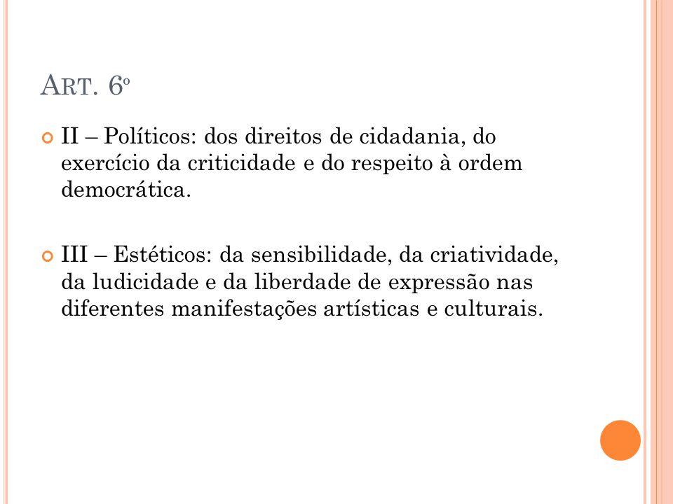 A RT. 6 º II – Políticos: dos direitos de cidadania, do exercício da criticidade e do respeito à ordem democrática. III – Estéticos: da sensibilidade,