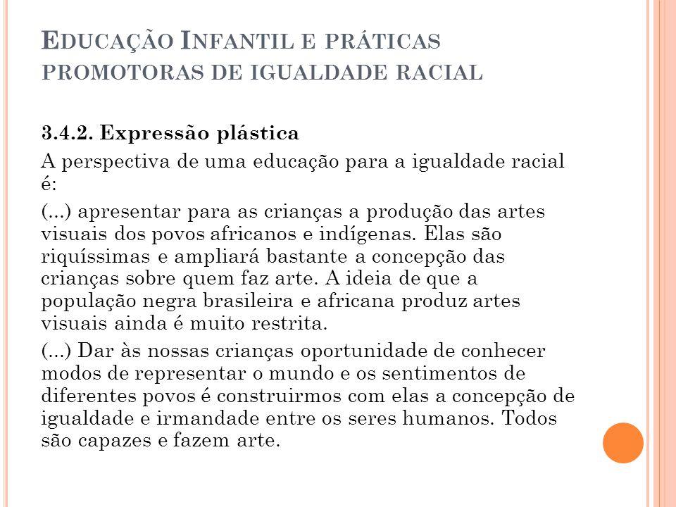 E DUCAÇÃO I NFANTIL E PRÁTICAS PROMOTORAS DE IGUALDADE RACIAL 3.4.2. Expressão plástica A perspectiva de uma educação para a igualdade racial é: (...)