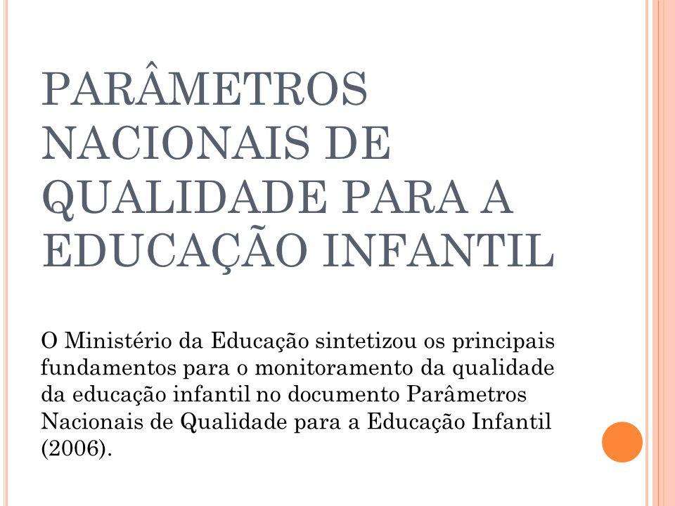 PARÂMETROS NACIONAIS DE QUALIDADE PARA A EDUCAÇÃO INFANTIL O Ministério da Educação sintetizou os principais fundamentos para o monitoramento da quali