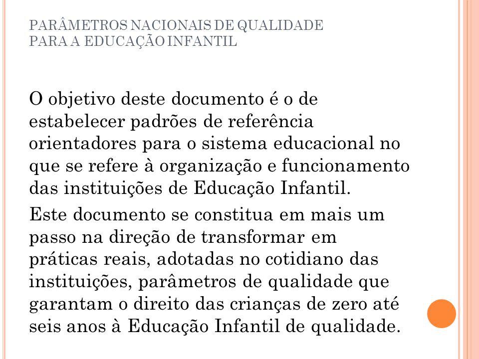 PARÂMETROS NACIONAIS DE QUALIDADE PARA A EDUCAÇÃO INFANTIL O objetivo deste documento é o de estabelecer padrões de referência orientadores para o sis