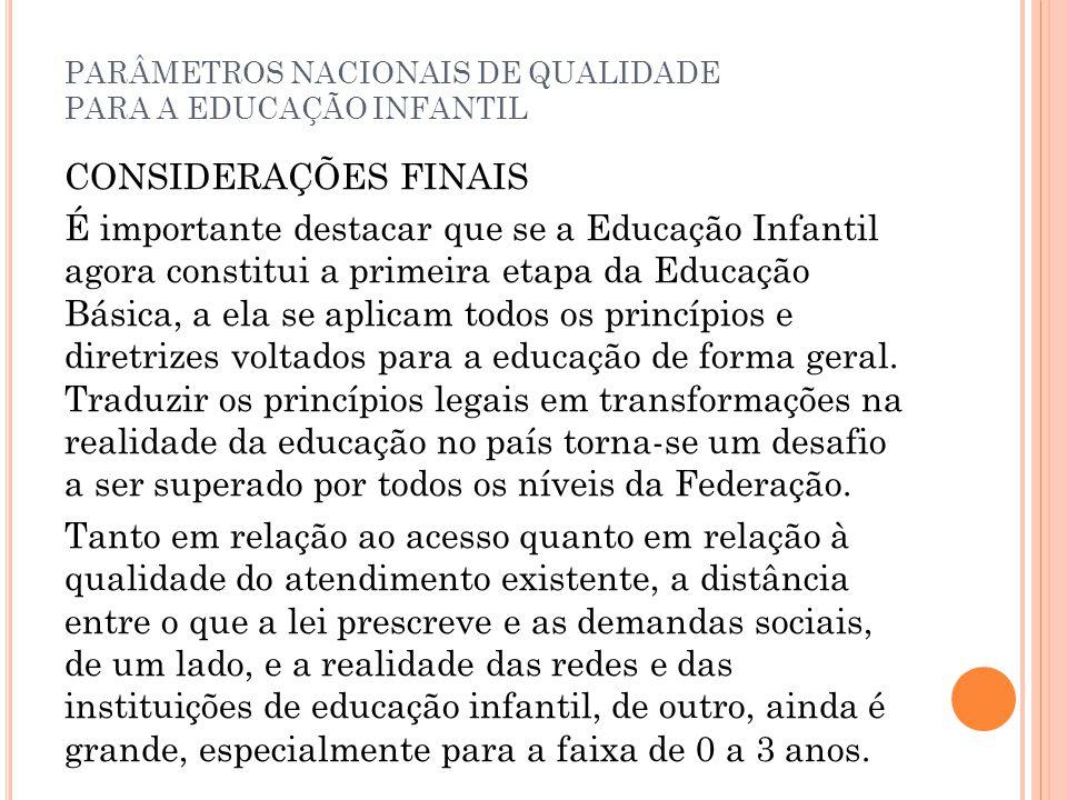 PARÂMETROS NACIONAIS DE QUALIDADE PARA A EDUCAÇÃO INFANTIL CONSIDERAÇÕES FINAIS É importante destacar que se a Educação Infantil agora constitui a pri