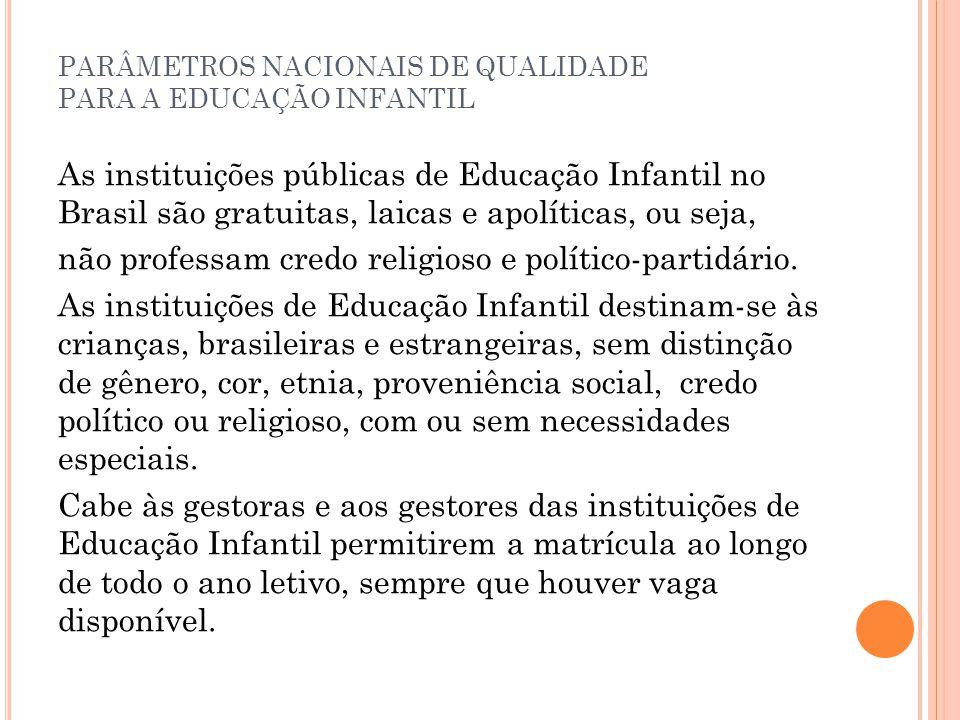 PARÂMETROS NACIONAIS DE QUALIDADE PARA A EDUCAÇÃO INFANTIL As instituições públicas de Educação Infantil no Brasil são gratuitas, laicas e apolíticas,