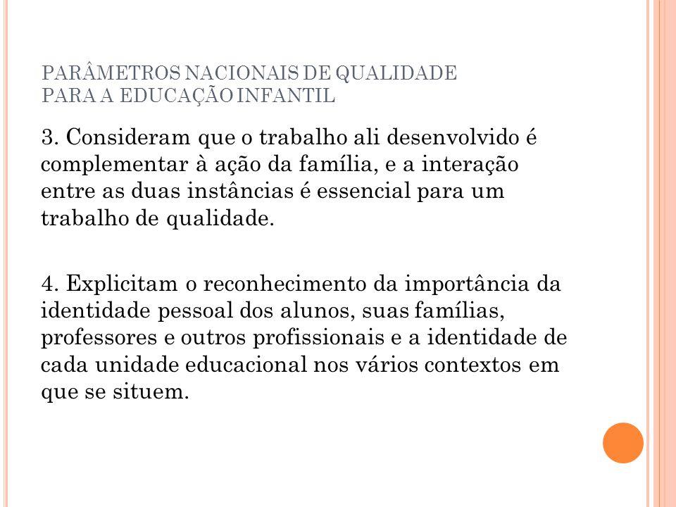 PARÂMETROS NACIONAIS DE QUALIDADE PARA A EDUCAÇÃO INFANTIL 3. Consideram que o trabalho ali desenvolvido é complementar à ação da família, e a interaç