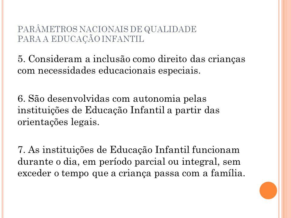 PARÂMETROS NACIONAIS DE QUALIDADE PARA A EDUCAÇÃO INFANTIL 5. Consideram a inclusão como direito das crianças com necessidades educacionais especiais.
