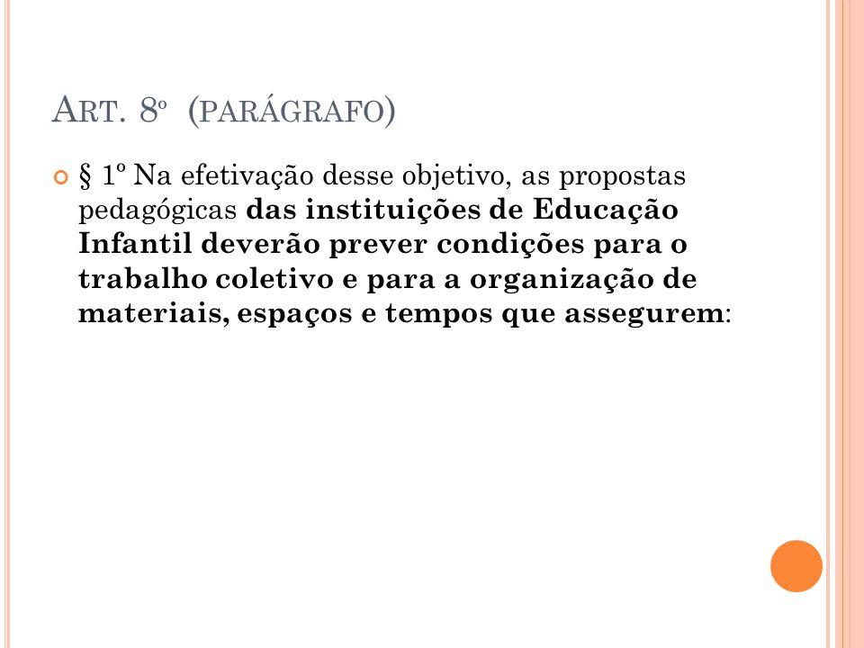 A RT. 8 º ( PARÁGRAFO ) § 1º Na efetivação desse objetivo, as propostas pedagógicas das instituições de Educação Infantil deverão prever condições par