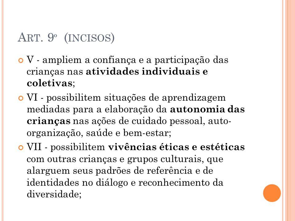 A RT. 9 º ( INCISOS ) V - ampliem a confiança e a participação das crianças nas atividades individuais e coletivas ; VI - possibilitem situações de ap
