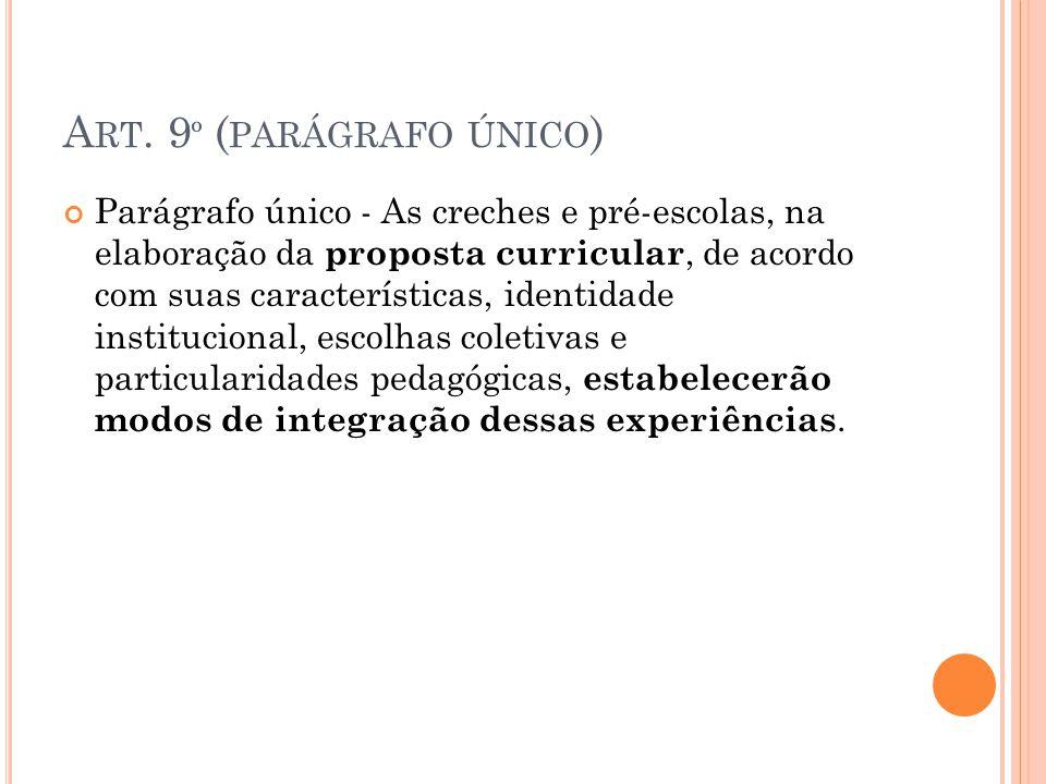 A RT. 9 º ( PARÁGRAFO ÚNICO ) Parágrafo único - As creches e pré-escolas, na elaboração da proposta curricular, de acordo com suas características, id