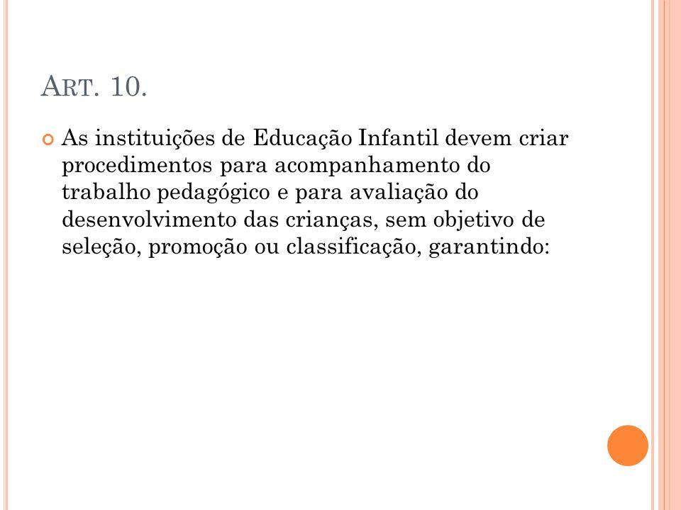 A RT. 10. As instituições de Educação Infantil devem criar procedimentos para acompanhamento do trabalho pedagógico e para avaliação do desenvolviment