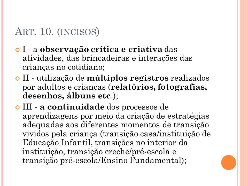 A RT. 10. ( INCISOS ) I - a observação crítica e criativa das atividades, das brincadeiras e interações das crianças no cotidiano; II - utilização de