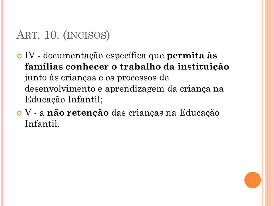 A RT. 10. ( INCISOS ) IV - documentação específica que permita às famílias conhecer o trabalho da instituição junto às crianças e os processos de dese